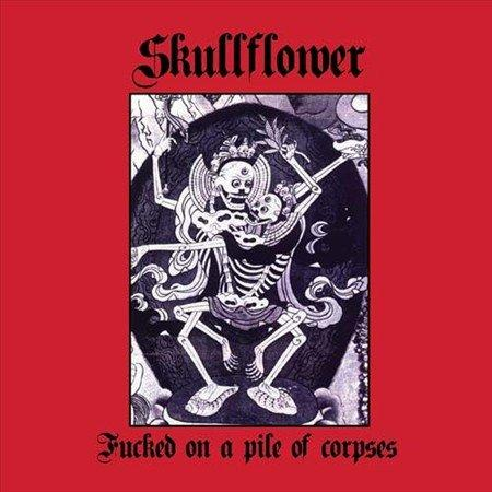 Skullflower - Fucked On A Pile Of Corpses  (2011)
